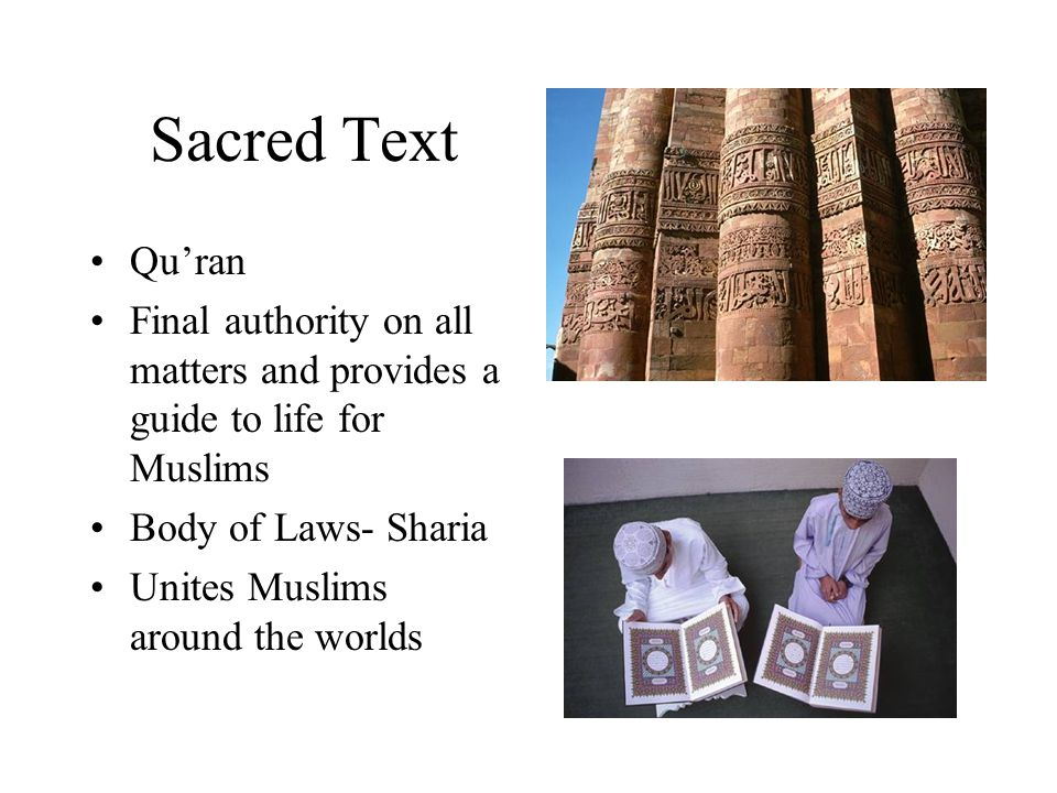 Sacred Text Qu'ran Final authority on all matters and provides a guide to life for Muslims Body of Laws- Sharia Unites Muslims around the worlds