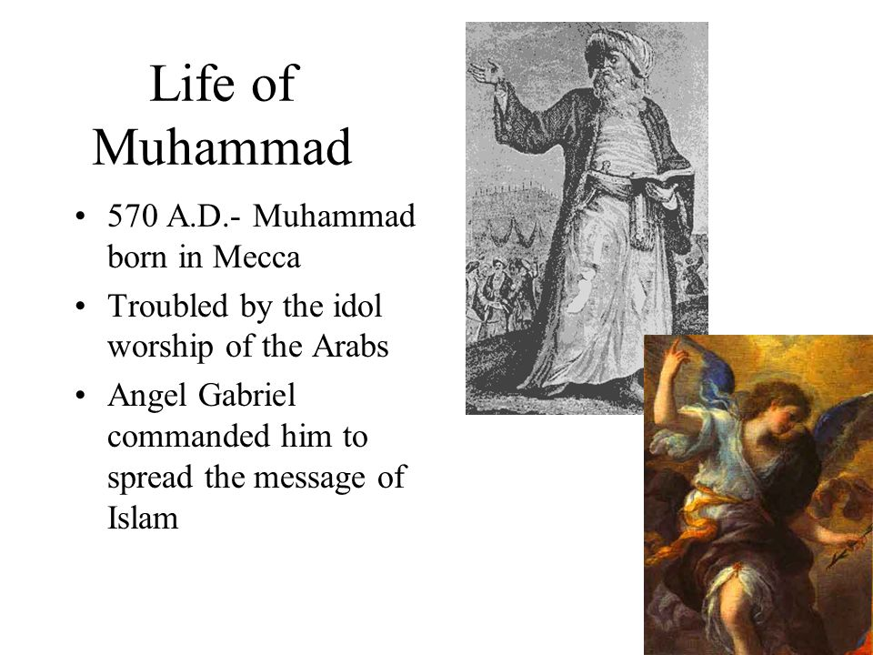 Life of Muhammad 570 A.D.- Muhammad born in Mecca Troubled by the idol worship of the Arabs Angel Gabriel commanded him to spread the message of Islam