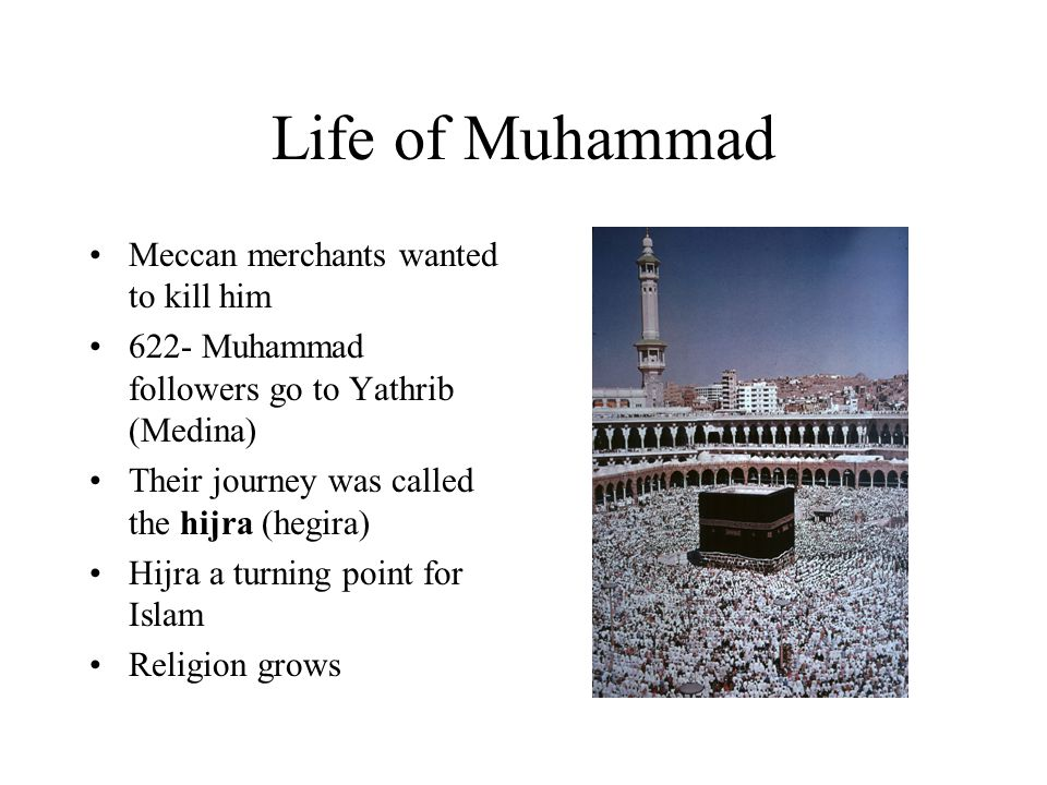 Life of Muhammad Meccan merchants wanted to kill him 622- Muhammad followers go to Yathrib (Medina) Their journey was called the hijra (hegira) Hijra a turning point for Islam Religion grows