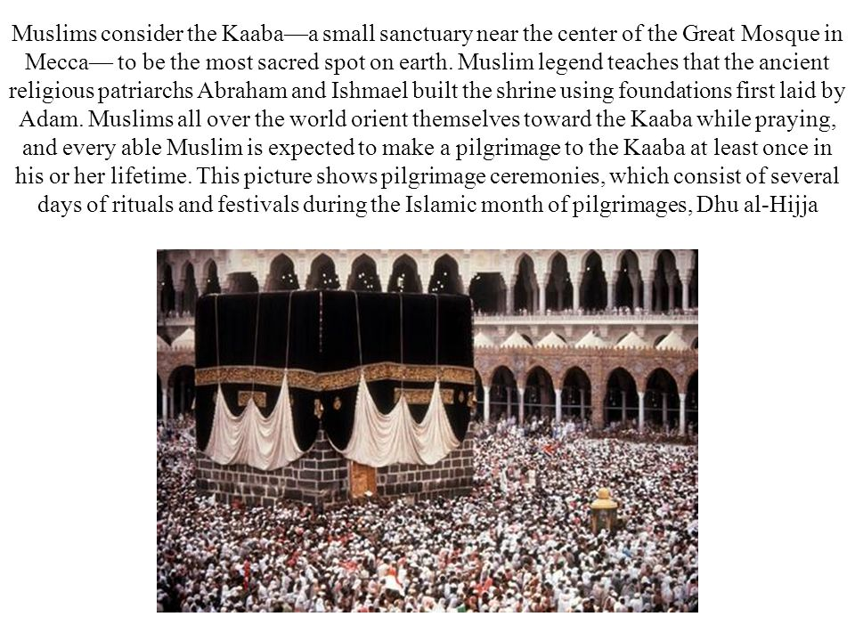 Muslims consider the Kaaba—a small sanctuary near the center of the Great Mosque in Mecca— to be the most sacred spot on earth.