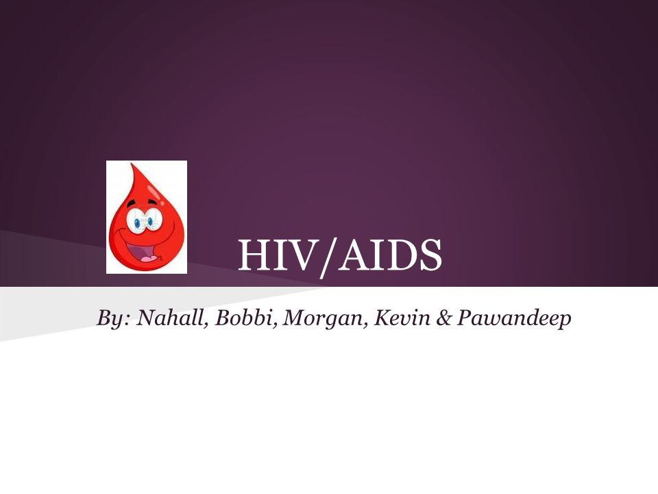 HIV/AIDS By: Nahall, Bobbi, Morgan, Kevin & Pawandeep
