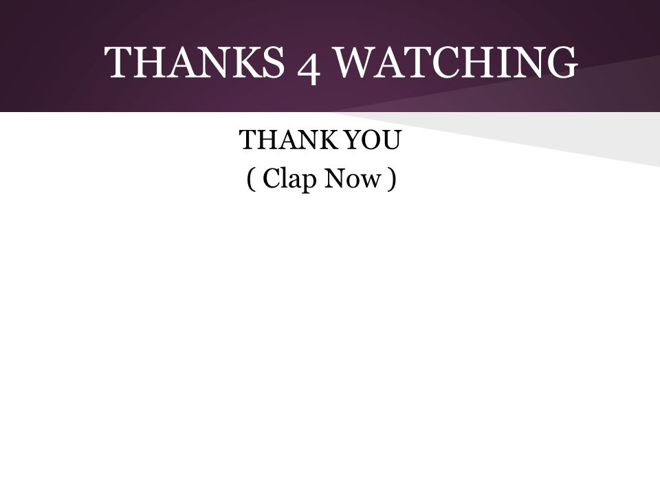 THANKS 4 WATCHING THANK YOU ( Clap Now )