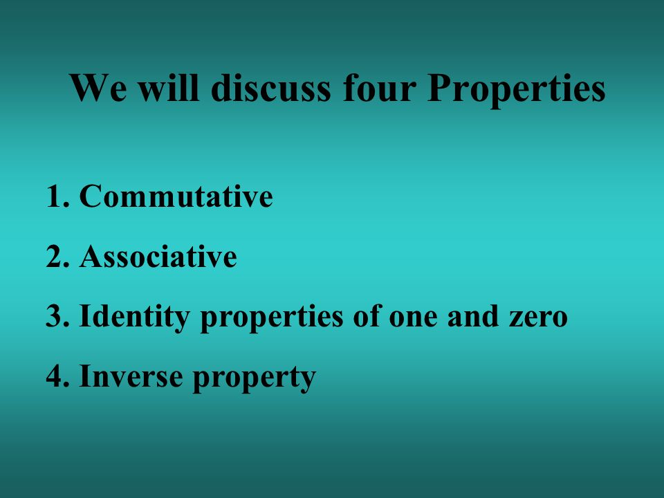 We will discuss four Properties 1.Commutative 2.Associative 3.Identity properties of one and zero 4.Inverse property