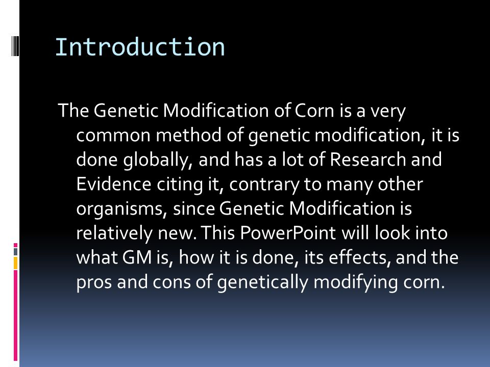 Introduction The Genetic Modification of Corn is a very common method of genetic modification, it is done globally, and has a lot of Research and Evidence citing it, contrary to many other organisms, since Genetic Modification is relatively new.