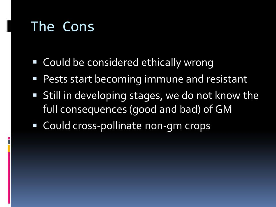 The Cons  Could be considered ethically wrong  Pests start becoming immune and resistant  Still in developing stages, we do not know the full consequences (good and bad) of GM  Could cross-pollinate non-gm crops