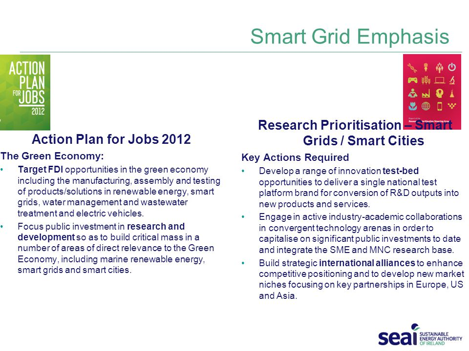 Smart Grid Emphasis Action Plan for Jobs 2012 The Green Economy: Target FDI opportunities in the green economy including the manufacturing, assembly and testing of products/solutions in renewable energy, smart grids, water management and wastewater treatment and electric vehicles.