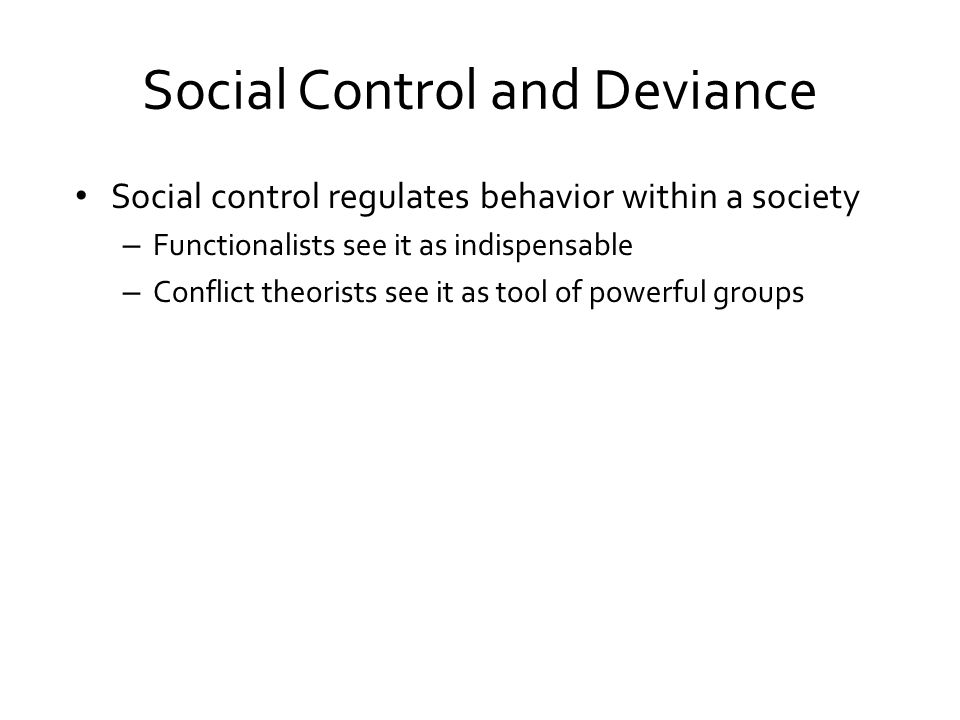 Social Control and Deviance Social control regulates behavior within a society – Functionalists see it as indispensable – Conflict theorists see it as tool of powerful groups