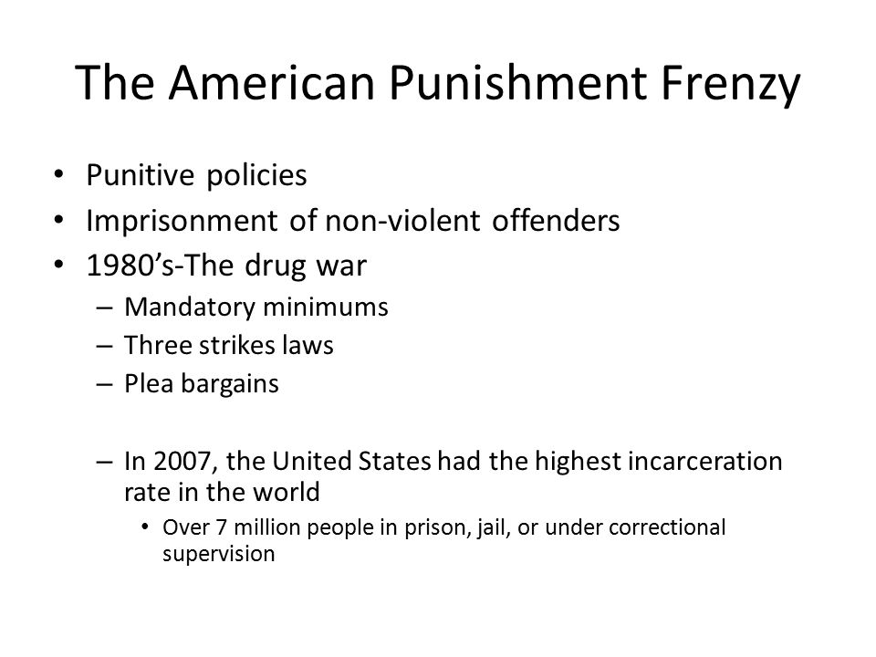 The American Punishment Frenzy Punitive policies Imprisonment of non-violent offenders 1980's-The drug war – Mandatory minimums – Three strikes laws – Plea bargains – In 2007, the United States had the highest incarceration rate in the world Over 7 million people in prison, jail, or under correctional supervision