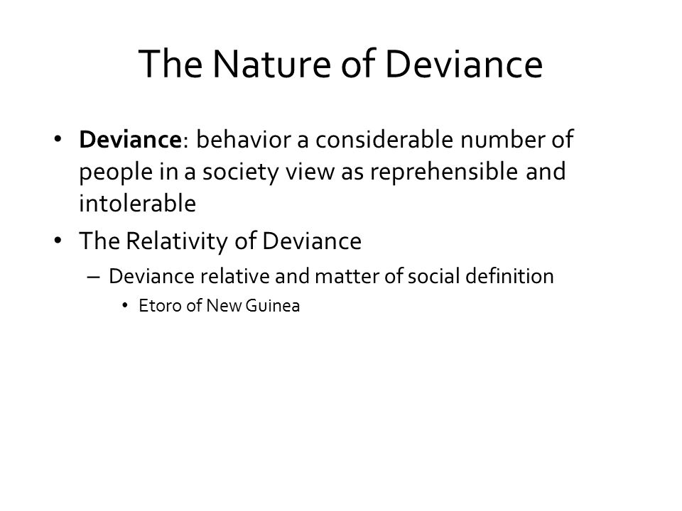 The Nature of Deviance Deviance: behavior a considerable number of people in a society view as reprehensible and intolerable The Relativity of Deviance – Deviance relative and matter of social definition Etoro of New Guinea