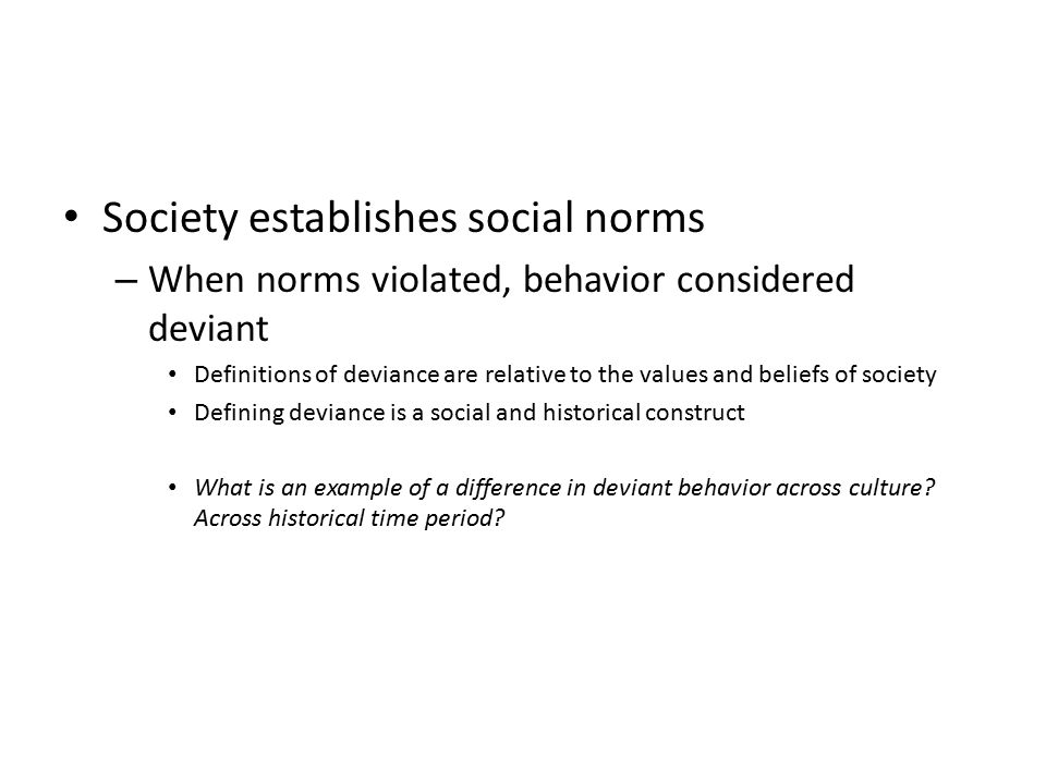 Society establishes social norms – When norms violated, behavior considered deviant Definitions of deviance are relative to the values and beliefs of society Defining deviance is a social and historical construct What is an example of a difference in deviant behavior across culture.