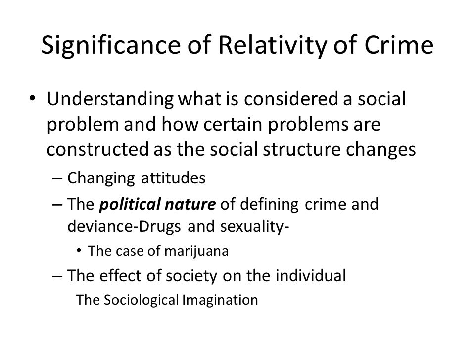 Significance of Relativity of Crime Understanding what is considered a social problem and how certain problems are constructed as the social structure changes – Changing attitudes – The political nature of defining crime and deviance-Drugs and sexuality- The case of marijuana – The effect of society on the individual The Sociological Imagination