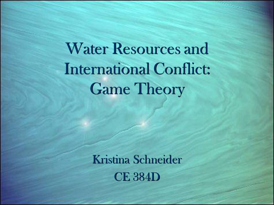 Water Resources and International Conflict: Game Theory Kristina Schneider CE 384D Kristina Schneider CE 384D