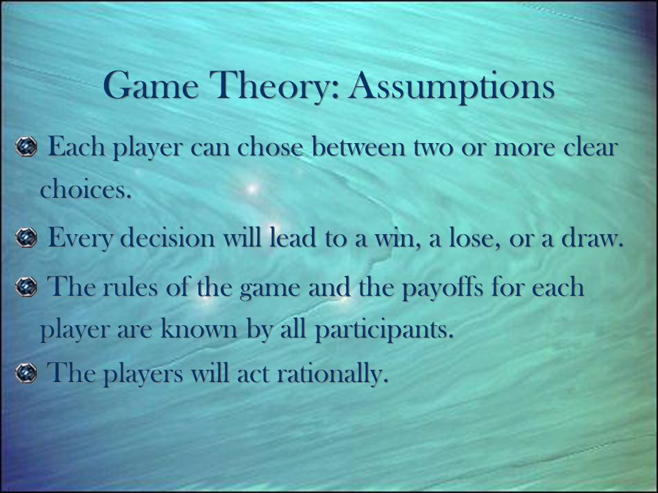 Game Theory: Assumptions Each player can chose between two or more clear choices.