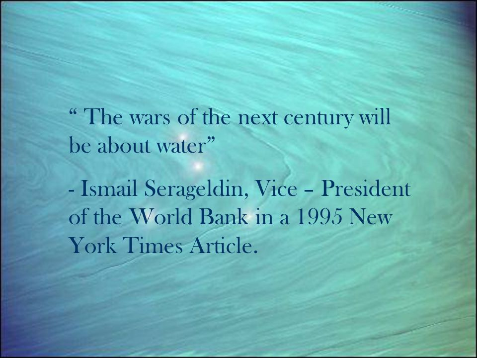 The wars of the next century will be about water - Ismail Serageldin, Vice – President of the World Bank in a 1995 New York Times Article.