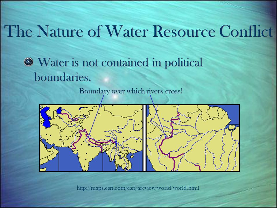 The Nature of Water Resource Conflict Water is not contained in political boundaries.