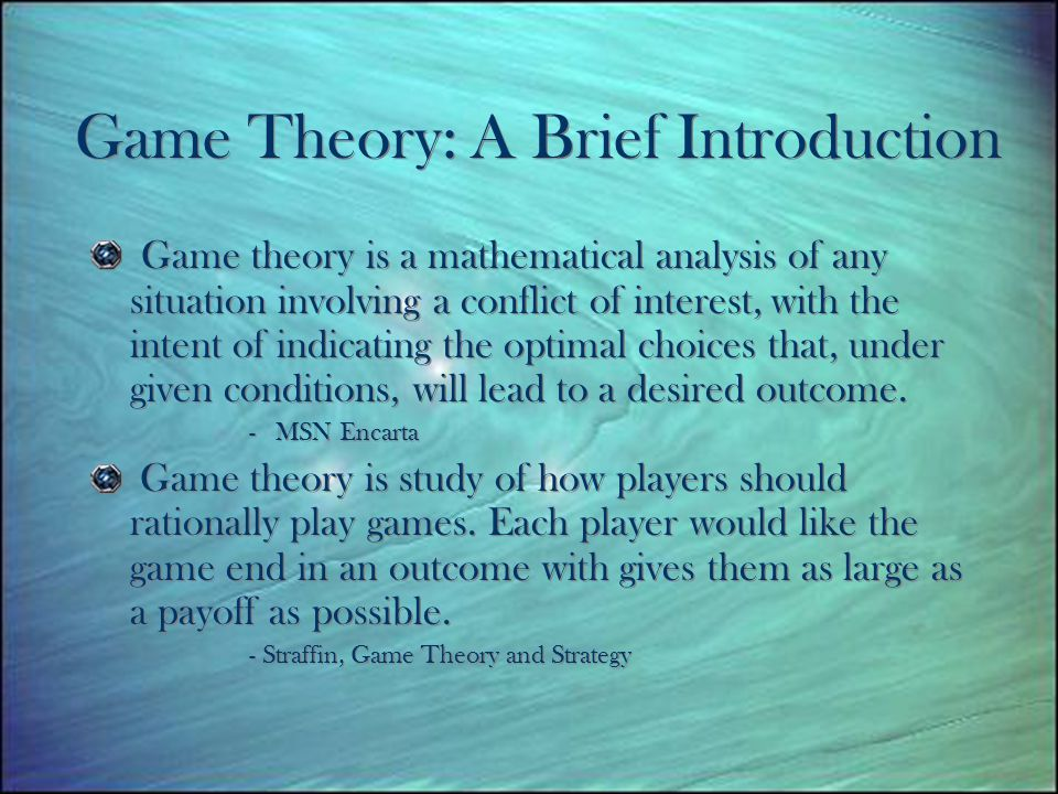Game Theory: A Brief Introduction Game theory is a mathematical analysis of any situation involving a conflict of interest, with the intent of indicating the optimal choices that, under given conditions, will lead to a desired outcome.