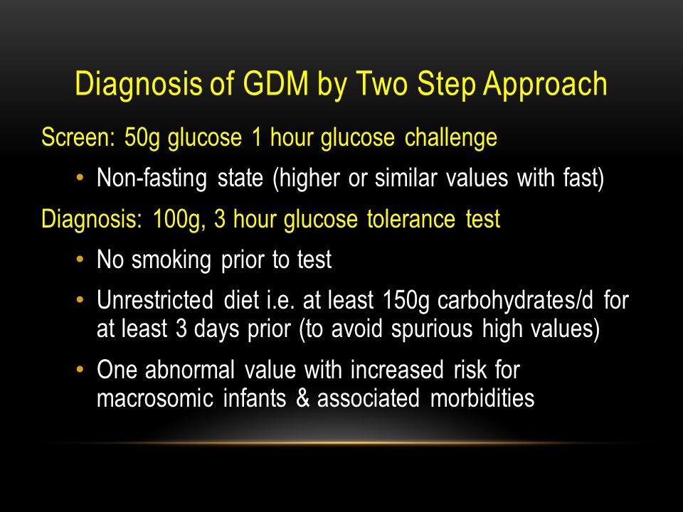 Diagnosis of GDM by Two Step Approach Screen: 50g glucose 1 hour glucose  challenge Non