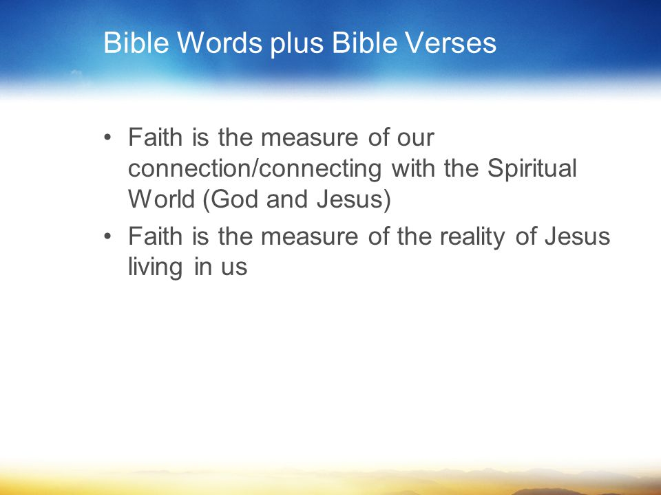 Bible Words plus Bible Verses Faith is the measure of our connection/connecting with the Spiritual World (God and Jesus) Faith is the measure of the reality of Jesus living in us