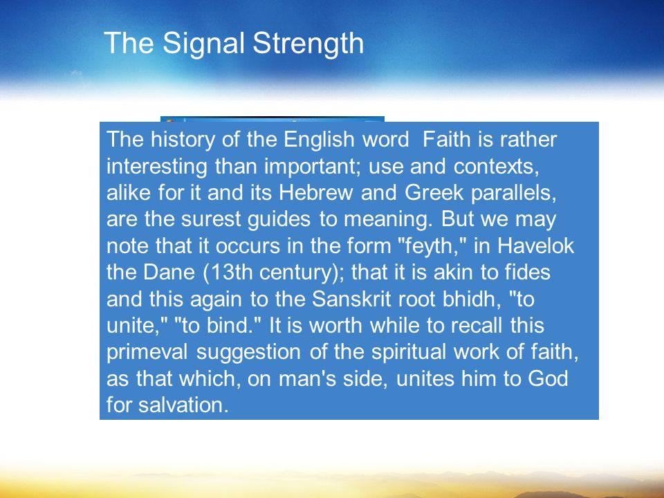 The Signal Strength The history of the English word Faith is rather interesting than important; use and contexts, alike for it and its Hebrew and Greek parallels, are the surest guides to meaning.