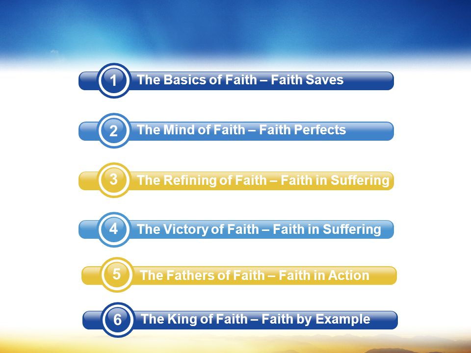 The Basics of Faith – Faith Saves The Mind of Faith – Faith Perfects The Refining of Faith – Faith in Suffering The Victory of Faith – Faith in Suffering 5 The Fathers of Faith – Faith in Action 6 The King of Faith – Faith by Example