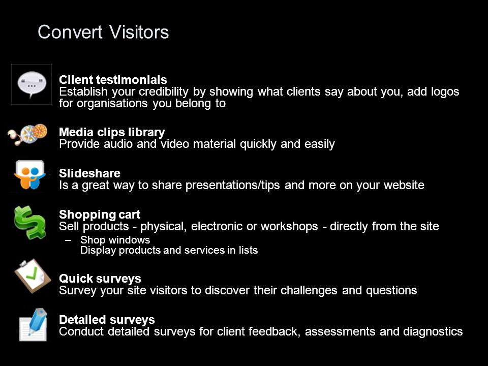 Convert Visitors Client testimonials Establish your credibility by showing what clients say about you, add logos for organisations you belong to Media clips library Provide audio and video material quickly and easily Slideshare Is a great way to share presentations/tips and more on your website Shopping cart Sell products - physical, electronic or workshops - directly from the site –Shop windows Display products and services in lists Quick surveys Survey your site visitors to discover their challenges and questions Detailed surveys Conduct detailed surveys for client feedback, assessments and diagnostics