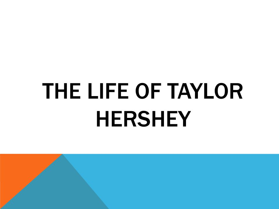 THE LIFE OF TAYLOR HERSHEY  MY BACKGROUND… I GREW UP IN