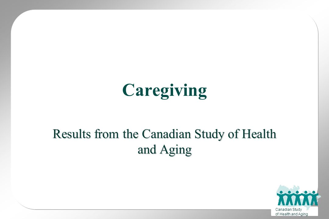 Canadian Study of Health and Aging Caregiving Results from the Canadian Study of Health and Aging