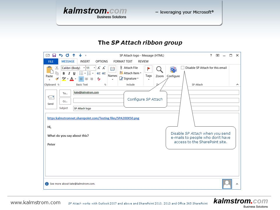 The SP Attach ribbon group   SP Attach works with Outlook 2007 and above and SharePoint 2010, 2013 and Office 365 SharePoint Configure SP Attach Disable SP Attach when you send  s to people who don t have access to the SharePoint site.