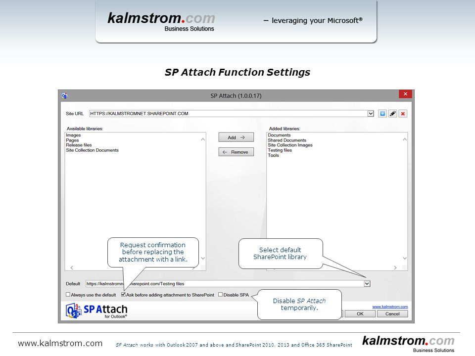 SP Attach Function Settings   SP Attach works with Outlook 2007 and above and SharePoint 2010, 2013 and Office 365 SharePoint Select default SharePoint library Disable SP Attach temporarily.