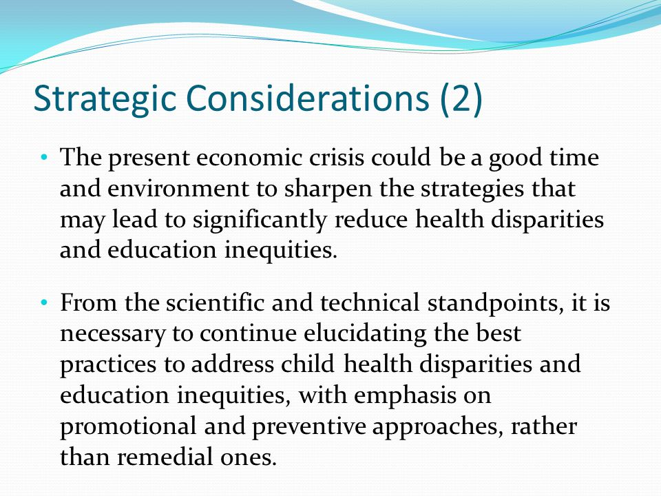 Strategic Considerations (2) The present economic crisis could be a good time and environment to sharpen the strategies that may lead to significantly reduce health disparities and education inequities.