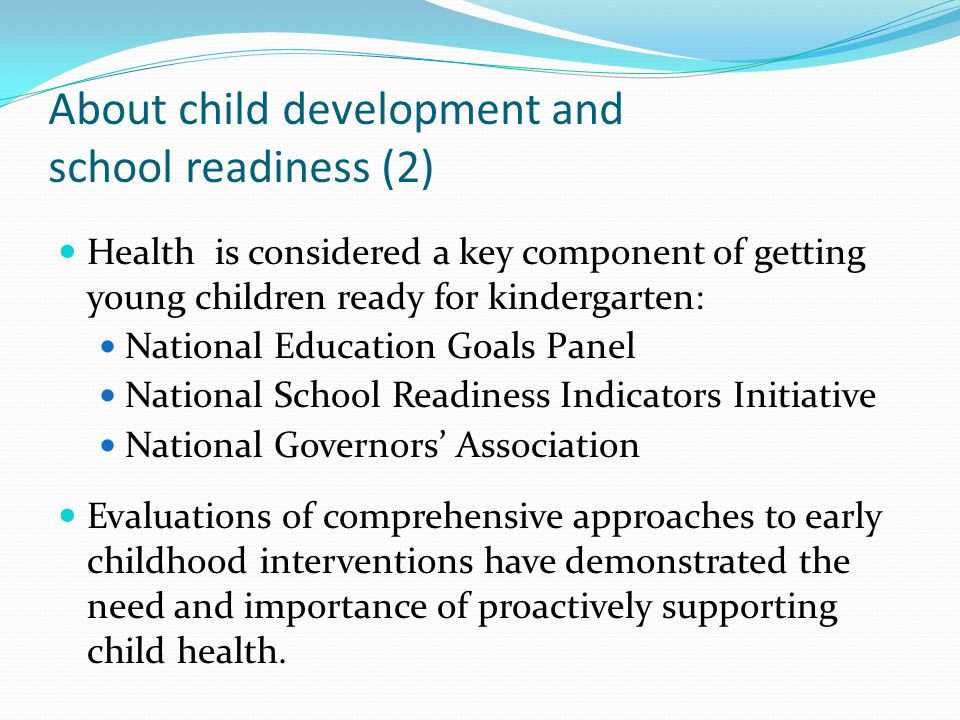 About child development and school readiness (2) Health is considered a key component of getting young children ready for kindergarten: National Education Goals Panel National School Readiness Indicators Initiative National Governors' Association Evaluations of comprehensive approaches to early childhood interventions have demonstrated the need and importance of proactively supporting child health.