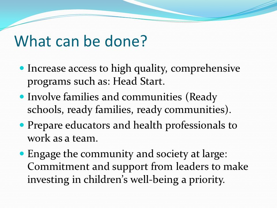 What can be done. Increase access to high quality, comprehensive programs such as: Head Start.