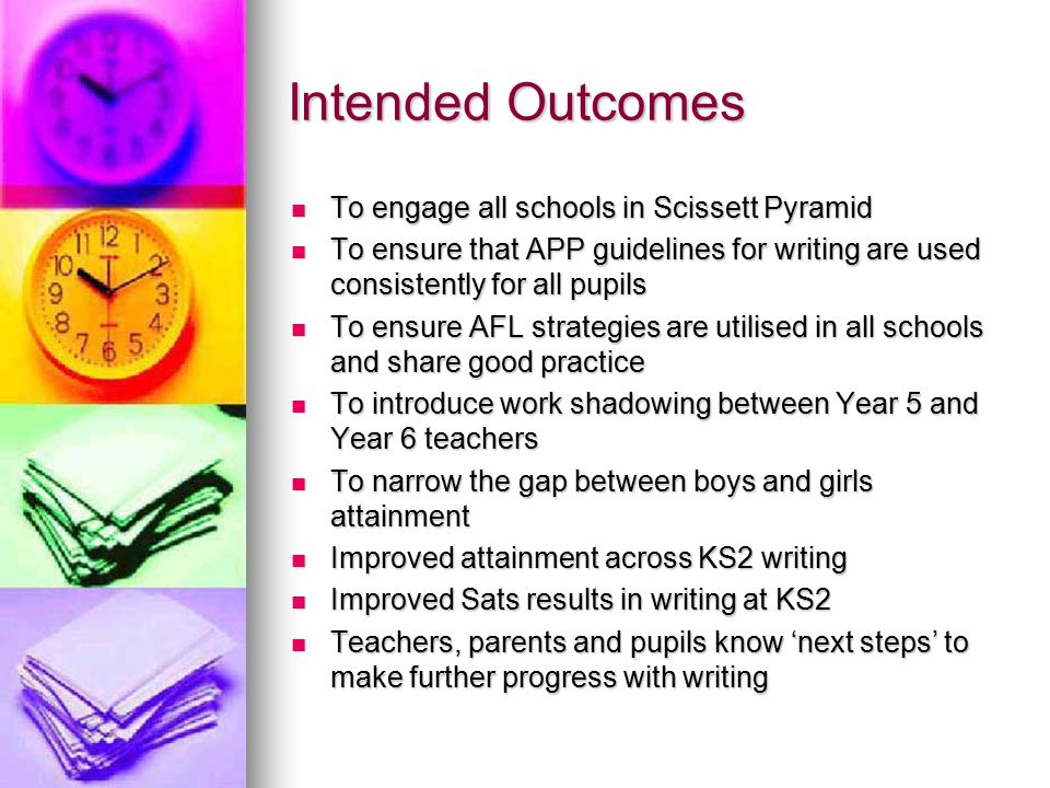 Intended Outcomes To engage all schools in Scissett Pyramid To engage all schools in Scissett Pyramid To ensure that APP guidelines for writing are used consistently for all pupils To ensure that APP guidelines for writing are used consistently for all pupils To ensure AFL strategies are utilised in all schools and share good practice To ensure AFL strategies are utilised in all schools and share good practice To introduce work shadowing between Year 5 and Year 6 teachers To introduce work shadowing between Year 5 and Year 6 teachers To narrow the gap between boys and girls attainment To narrow the gap between boys and girls attainment Improved attainment across KS2 writing Improved attainment across KS2 writing Improved Sats results in writing at KS2 Improved Sats results in writing at KS2 Teachers, parents and pupils know 'next steps' to make further progress with writing Teachers, parents and pupils know 'next steps' to make further progress with writing