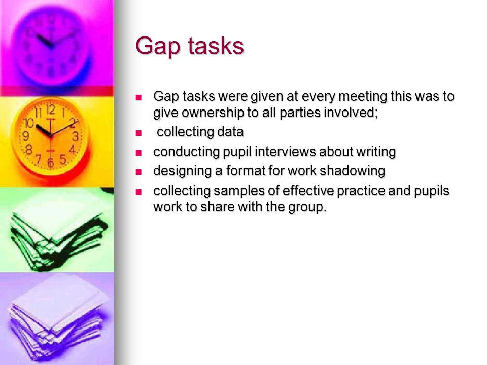 Gap tasks Gap tasks were given at every meeting this was to give ownership to all parties involved; Gap tasks were given at every meeting this was to give ownership to all parties involved; collecting data collecting data conducting pupil interviews about writing conducting pupil interviews about writing designing a format for work shadowing designing a format for work shadowing collecting samples of effective practice and pupils work to share with the group.