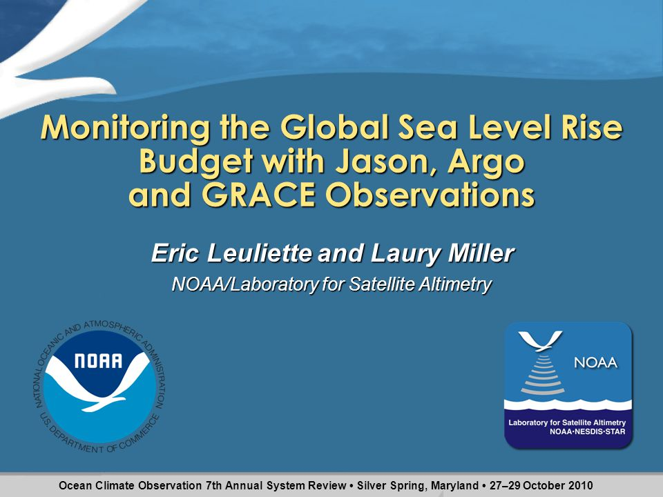 Monitoring the Global Sea Level Rise Budget with Jason, Argo and GRACE Observations Eric Leuliette and Laury Miller NOAA/Laboratory for Satellite Altimetry Ocean Climate Observation 7th Annual System Review Silver Spring, Maryland 27–29 October 2010