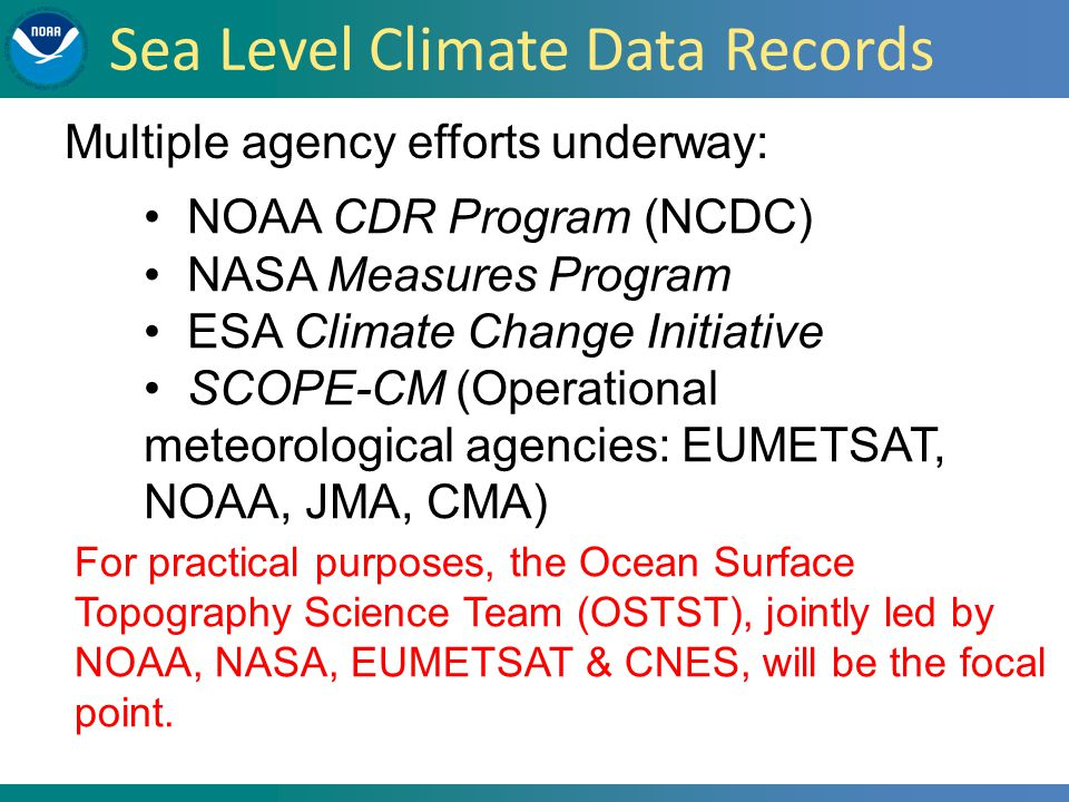 NOAA CDR Program (NCDC) NASA Measures Program ESA Climate Change Initiative SCOPE-CM (Operational meteorological agencies: EUMETSAT, NOAA, JMA, CMA) Multiple agency efforts underway: For practical purposes, the Ocean Surface Topography Science Team (OSTST), jointly led by NOAA, NASA, EUMETSAT & CNES, will be the focal point.