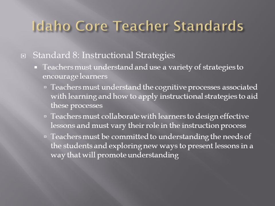  Standard 8: Instructional Strategies  Teachers must understand and use a variety of strategies to encourage learners  Teachers must understand the cognitive processes associated with learning and how to apply instructional strategies to aid these processes  Teachers must collaborate with learners to design effective lessons and must vary their role in the instruction process  Teachers must be committed to understanding the needs of the students and exploring new ways to present lessons in a way that will promote understanding