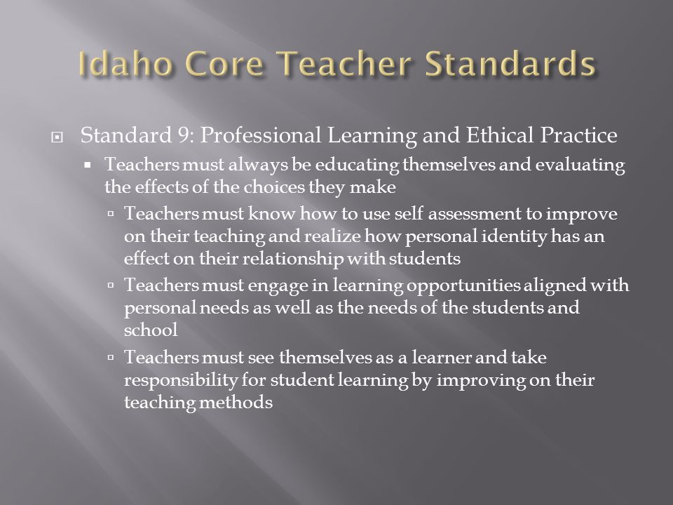  Standard 9: Professional Learning and Ethical Practice  Teachers must always be educating themselves and evaluating the effects of the choices they make  Teachers must know how to use self assessment to improve on their teaching and realize how personal identity has an effect on their relationship with students  Teachers must engage in learning opportunities aligned with personal needs as well as the needs of the students and school  Teachers must see themselves as a learner and take responsibility for student learning by improving on their teaching methods