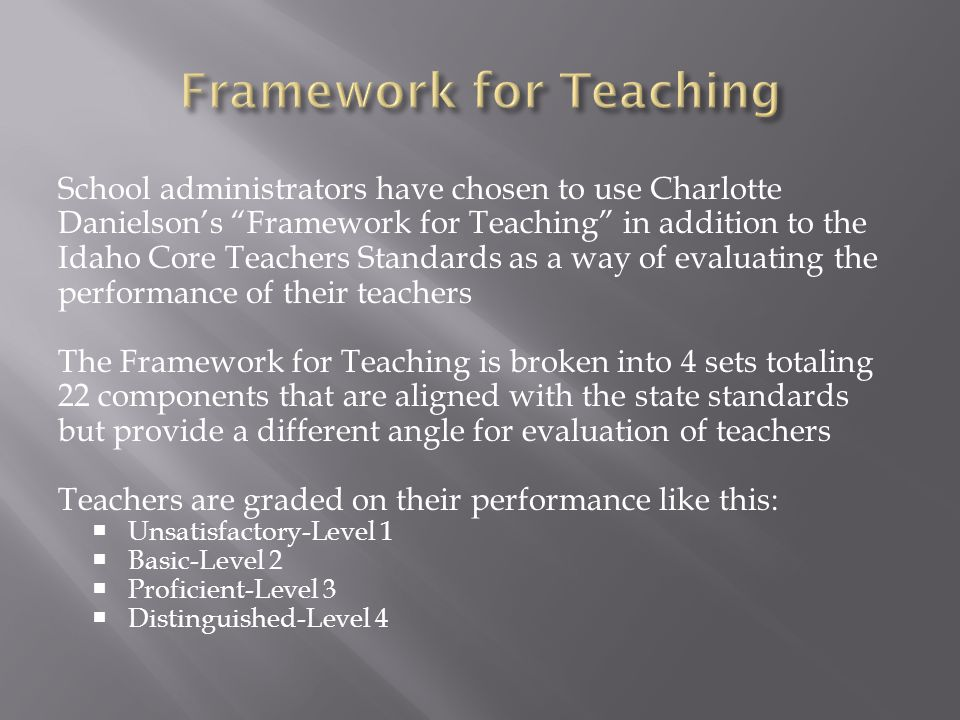 School administrators have chosen to use Charlotte Danielson's Framework for Teaching in addition to the Idaho Core Teachers Standards as a way of evaluating the performance of their teachers The Framework for Teaching is broken into 4 sets totaling 22 components that are aligned with the state standards but provide a different angle for evaluation of teachers Teachers are graded on their performance like this:  Unsatisfactory-Level 1  Basic-Level 2  Proficient-Level 3  Distinguished-Level 4