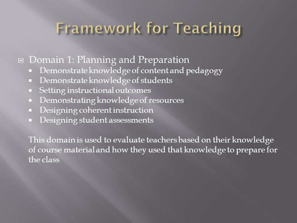  Domain 1: Planning and Preparation  Demonstrate knowledge of content and pedagogy  Demonstrate knowledge of students  Setting instructional outcomes  Demonstrating knowledge of resources  Designing coherent instruction  Designing student assessments This domain is used to evaluate teachers based on their knowledge of course material and how they used that knowledge to prepare for the class