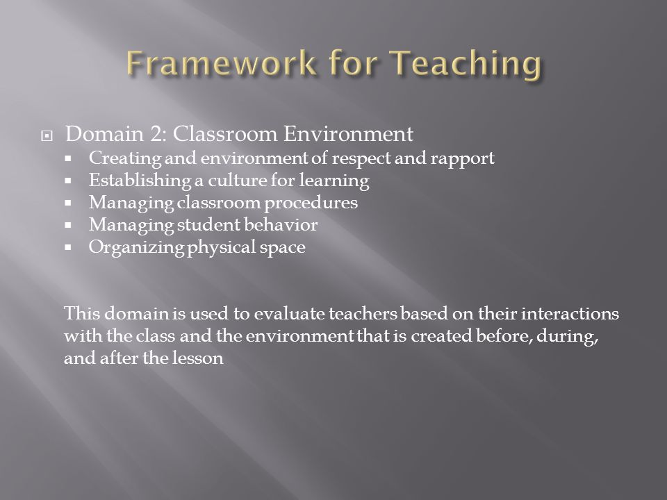  Domain 2: Classroom Environment  Creating and environment of respect and rapport  Establishing a culture for learning  Managing classroom procedures  Managing student behavior  Organizing physical space This domain is used to evaluate teachers based on their interactions with the class and the environment that is created before, during, and after the lesson