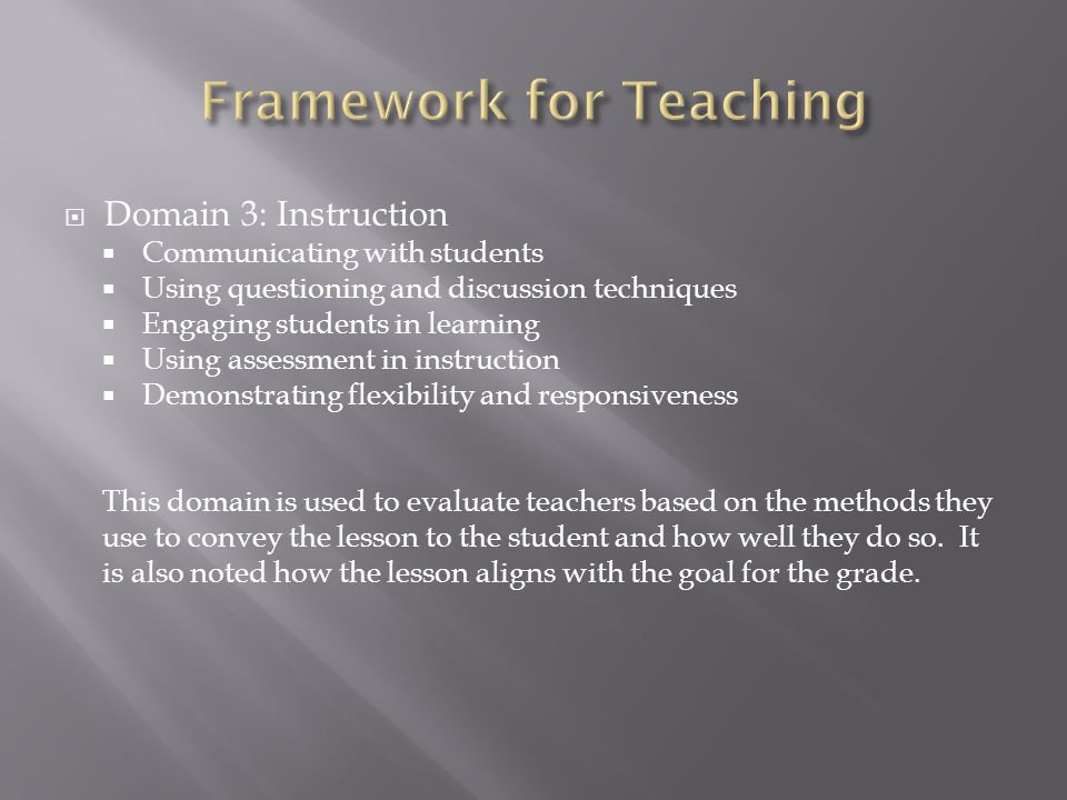  Domain 3: Instruction  Communicating with students  Using questioning and discussion techniques  Engaging students in learning  Using assessment in instruction  Demonstrating flexibility and responsiveness This domain is used to evaluate teachers based on the methods they use to convey the lesson to the student and how well they do so.