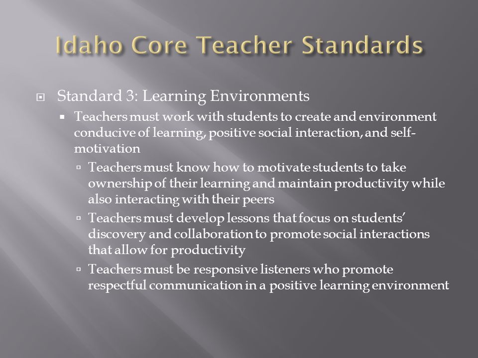  Standard 3: Learning Environments  Teachers must work with students to create and environment conducive of learning, positive social interaction, and self- motivation  Teachers must know how to motivate students to take ownership of their learning and maintain productivity while also interacting with their peers  Teachers must develop lessons that focus on students' discovery and collaboration to promote social interactions that allow for productivity  Teachers must be responsive listeners who promote respectful communication in a positive learning environment