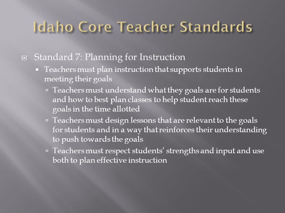  Standard 7: Planning for Instruction  Teachers must plan instruction that supports students in meeting their goals  Teachers must understand what they goals are for students and how to best plan classes to help student reach these goals in the time allotted  Teachers must design lessons that are relevant to the goals for students and in a way that reinforces their understanding to push towards the goals  Teachers must respect students' strengths and input and use both to plan effective instruction