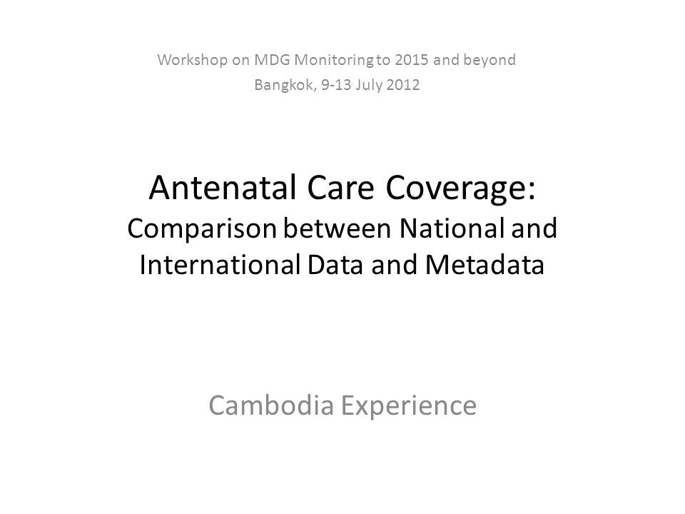 Antenatal Care Coverage: Comparison between National and International Data and Metadata Cambodia Experience Workshop on MDG Monitoring to 2015 and beyond Bangkok, 9-13 July 2012
