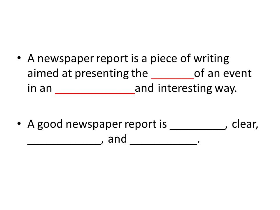 A newspaper report is a piece of writing aimed at presenting the _______of an event in an _____________and interesting way.