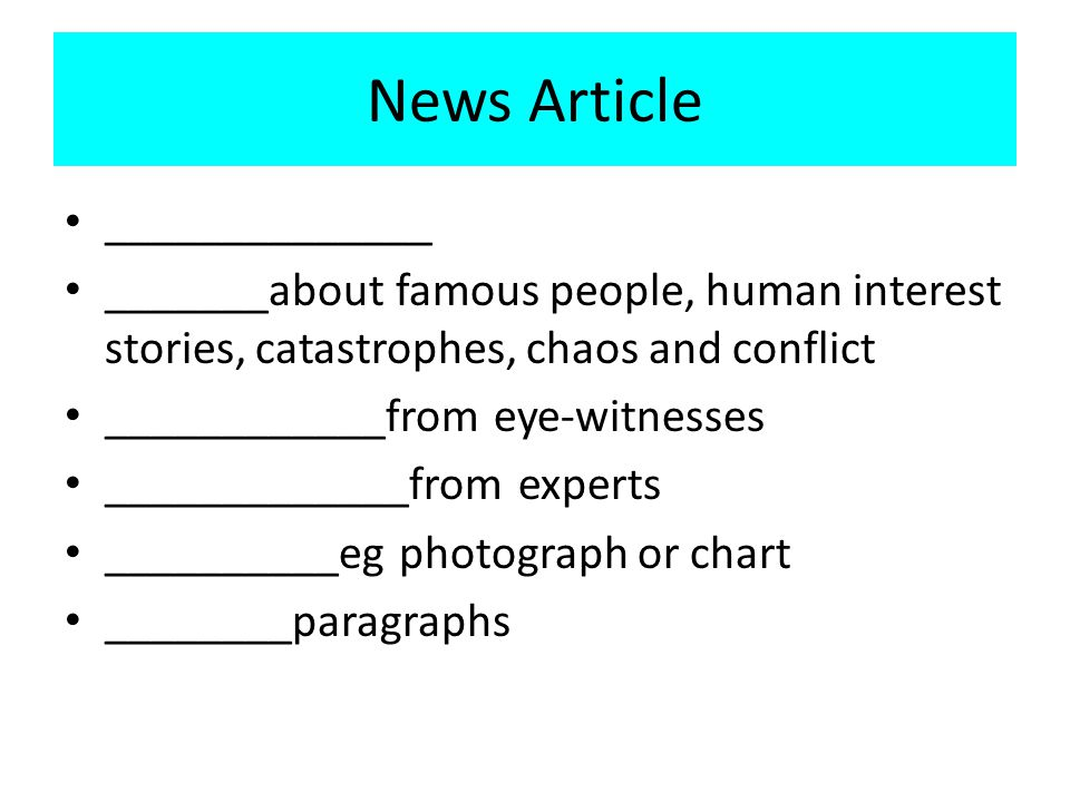 News Article ______________ _______about famous people, human interest stories, catastrophes, chaos and conflict ____________from eye-witnesses _____________from experts __________eg photograph or chart ________paragraphs