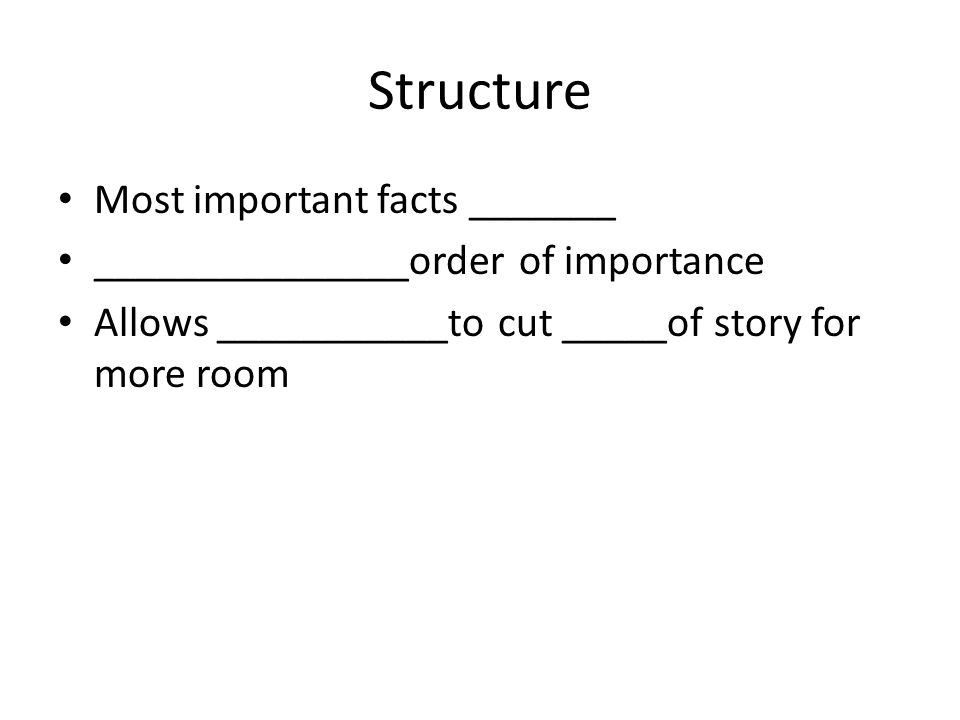 Structure Most important facts _______ _______________order of importance Allows ___________to cut _____of story for more room