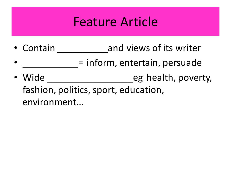Feature Article Contain __________and views of its writer ___________= inform, entertain, persuade Wide _________________eg health, poverty, fashion, politics, sport, education, environment…