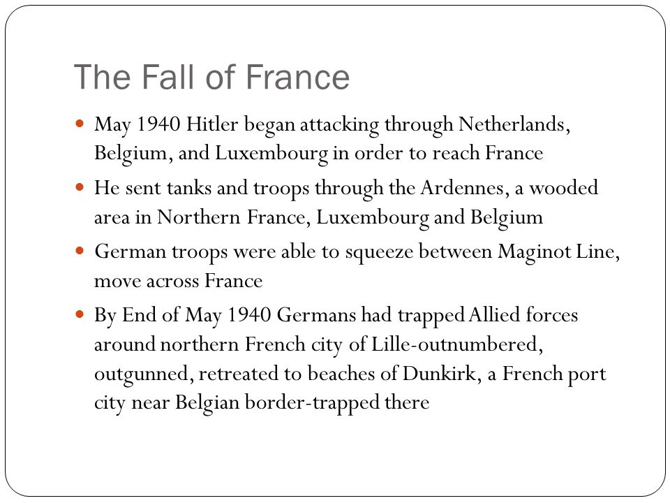 The Fall of France May 1940 Hitler began attacking through Netherlands, Belgium, and Luxembourg in order to reach France He sent tanks and troops through the Ardennes, a wooded area in Northern France, Luxembourg and Belgium German troops were able to squeeze between Maginot Line, move across France By End of May 1940 Germans had trapped Allied forces around northern French city of Lille-outnumbered, outgunned, retreated to beaches of Dunkirk, a French port city near Belgian border-trapped there